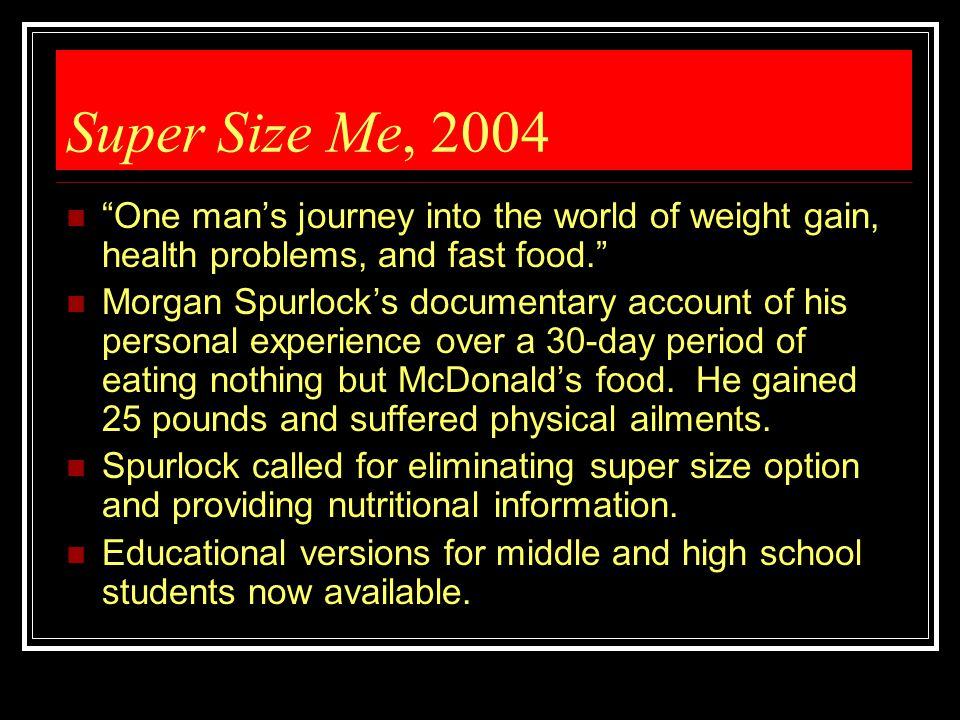 "Super Size Me, 2004 ""One man's journey into the world of weight gain, health problems, and fast food."" Morgan Spurlock's documentary account of his pe"