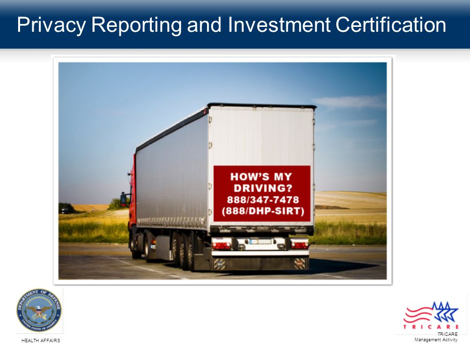 TRICARE Management Activity HEALTH AFFAIRS 3 Privacy Reporting and Investment Certification Purpose The purpose of this presentation is to provide an overview of how privacy reporting and investment certification are an important aspect on our road to compliance