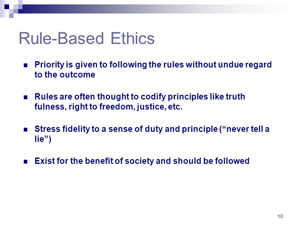 10 Rule-Based Ethics Priority is given to following the rules without undue regard to the outcome Rules are often thought to codify principles like tr