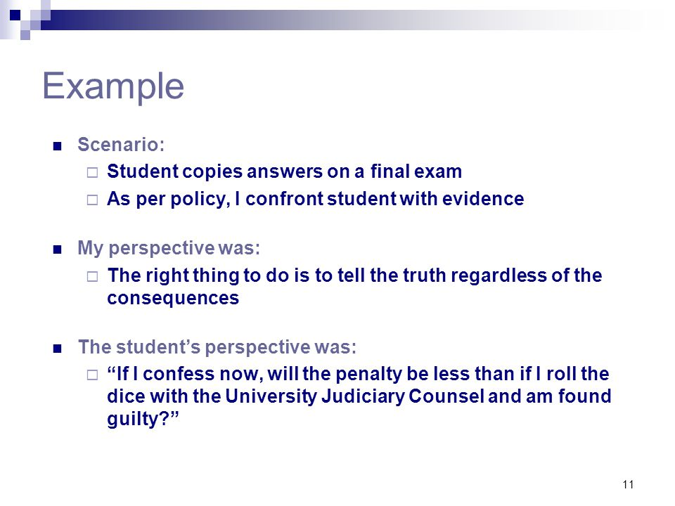 11 Example Scenario:  Student copies answers on a final exam  As per policy, I confront student with evidence My perspective was:  The right thing to do is to tell the truth regardless of the consequences The student's perspective was:  If I confess now, will the penalty be less than if I roll the dice with the University Judiciary Counsel and am found guilty?