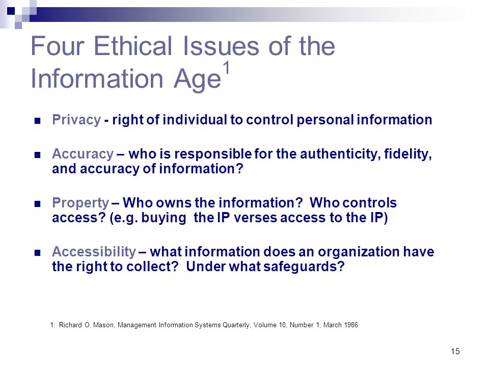 15 Four Ethical Issues of the Information Age 1 Privacy - right of individual to control personal information Accuracy – who is responsible for the au