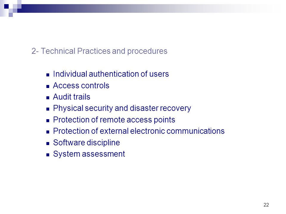 22 2- Technical Practices and procedures Individual authentication of users Access controls Audit trails Physical security and disaster recovery Prote