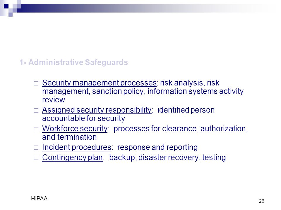 26 1- Administrative Safeguards  Security management processes: risk analysis, risk management, sanction policy, information systems activity review  Assigned security responsibility: identified person accountable for security  Workforce security: processes for clearance, authorization, and termination  Incident procedures: response and reporting  Contingency plan: backup, disaster recovery, testing HIPAA