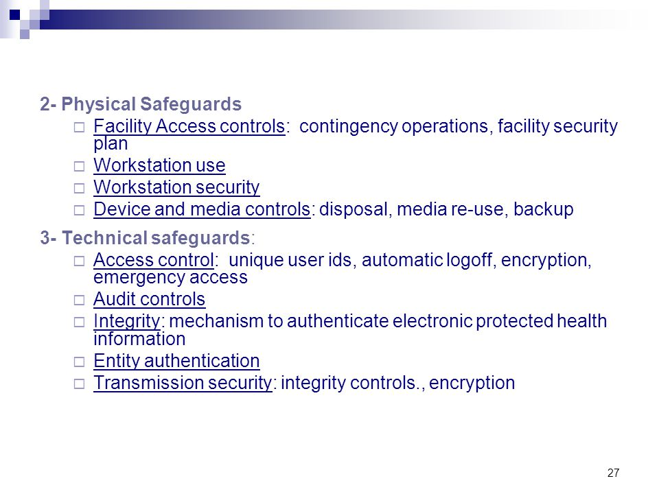 27 2- Physical Safeguards  Facility Access controls: contingency operations, facility security plan  Workstation use  Workstation security  Device and media controls: disposal, media re-use, backup 3- Technical safeguards:  Access control: unique user ids, automatic logoff, encryption, emergency access  Audit controls  Integrity: mechanism to authenticate electronic protected health information  Entity authentication  Transmission security: integrity controls., encryption