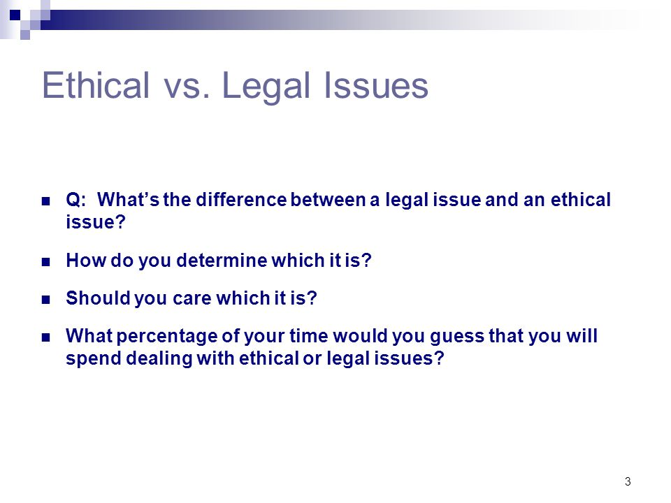 3 Ethical vs. Legal Issues Q: What's the difference between a legal issue and an ethical issue? How do you determine which it is? Should you care whic