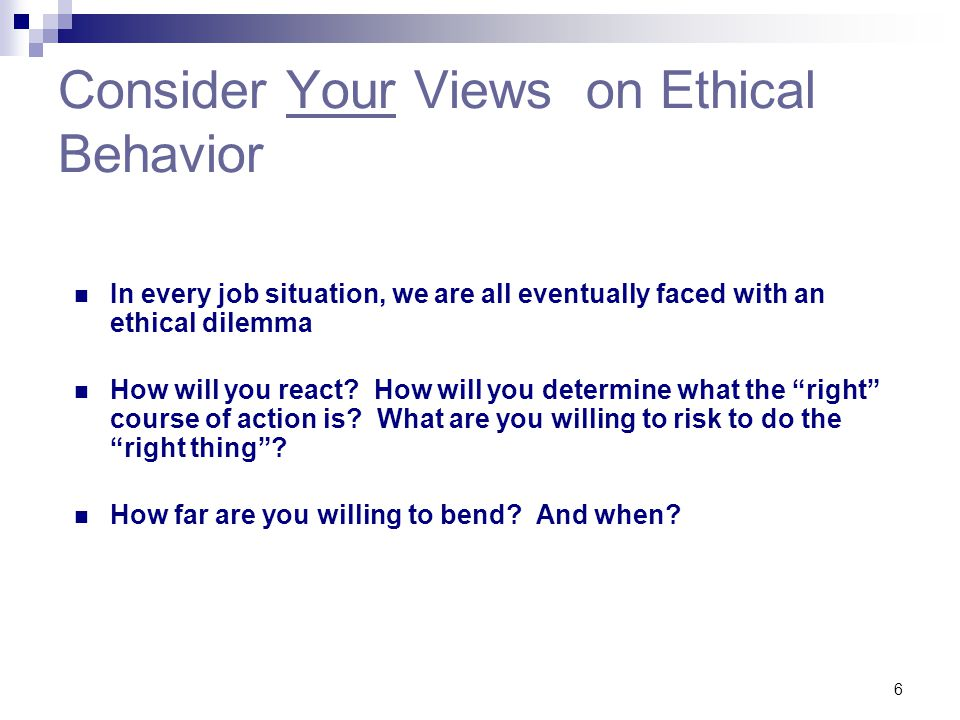 6 Consider Your Views on Ethical Behavior In every job situation, we are all eventually faced with an ethical dilemma How will you react? How will you