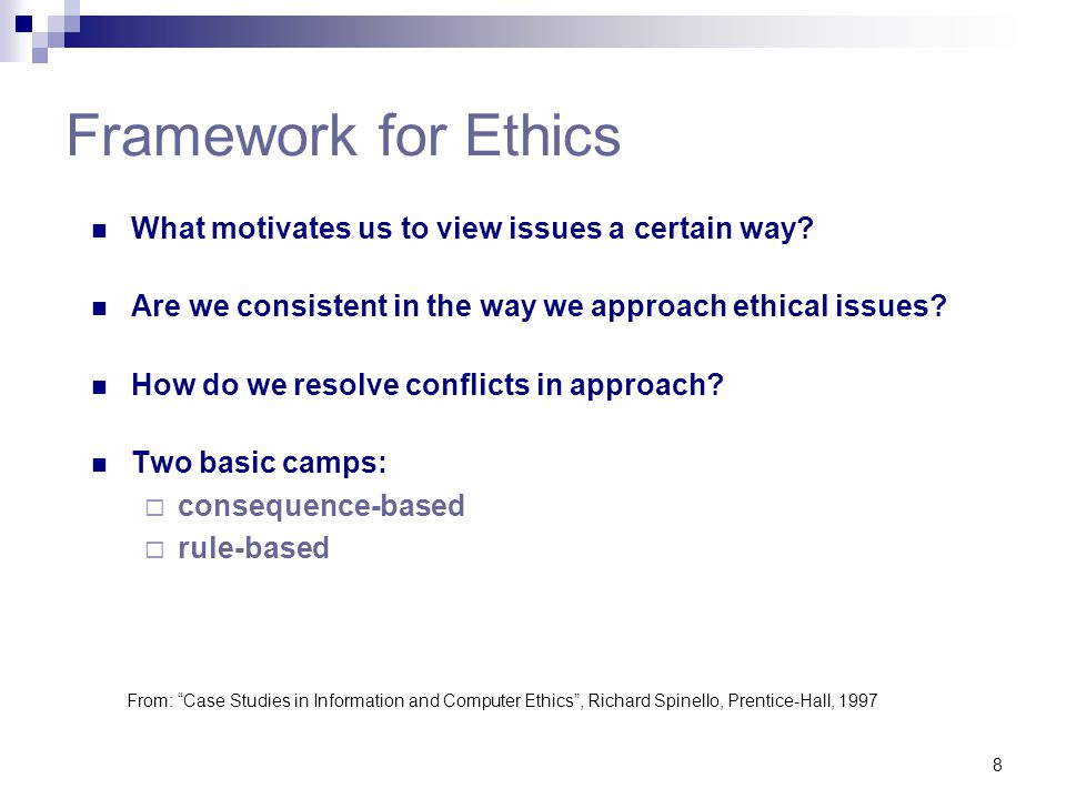 8 Framework for Ethics What motivates us to view issues a certain way? Are we consistent in the way we approach ethical issues? How do we resolve conf