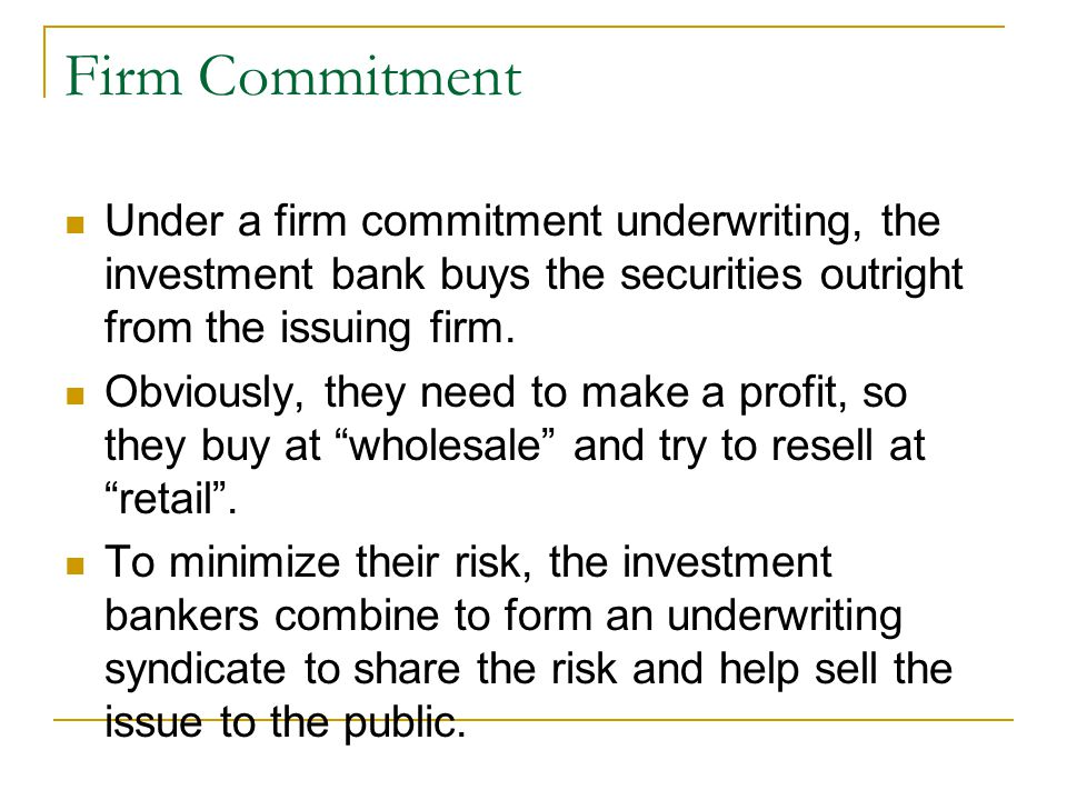 Firm Commitment Under a firm commitment underwriting, the investment bank buys the securities outright from the issuing firm.