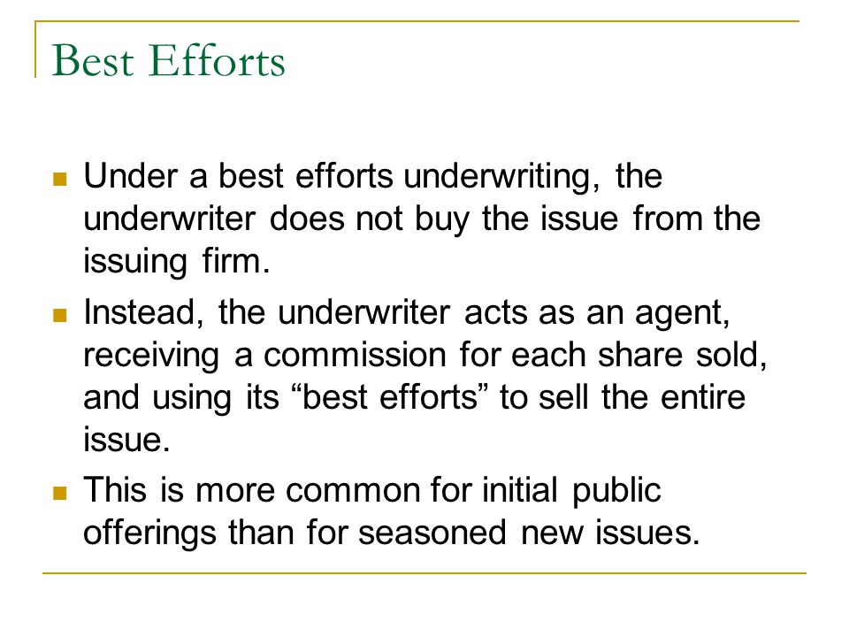 Best Efforts Under a best efforts underwriting, the underwriter does not buy the issue from the issuing firm.