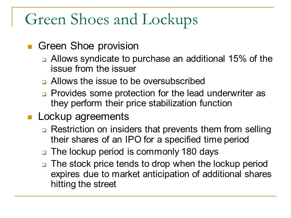Green Shoes and Lockups Green Shoe provision  Allows syndicate to purchase an additional 15% of the issue from the issuer  Allows the issue to be oversubscribed  Provides some protection for the lead underwriter as they perform their price stabilization function Lockup agreements  Restriction on insiders that prevents them from selling their shares of an IPO for a specified time period  The lockup period is commonly 180 days  The stock price tends to drop when the lockup period expires due to market anticipation of additional shares hitting the street