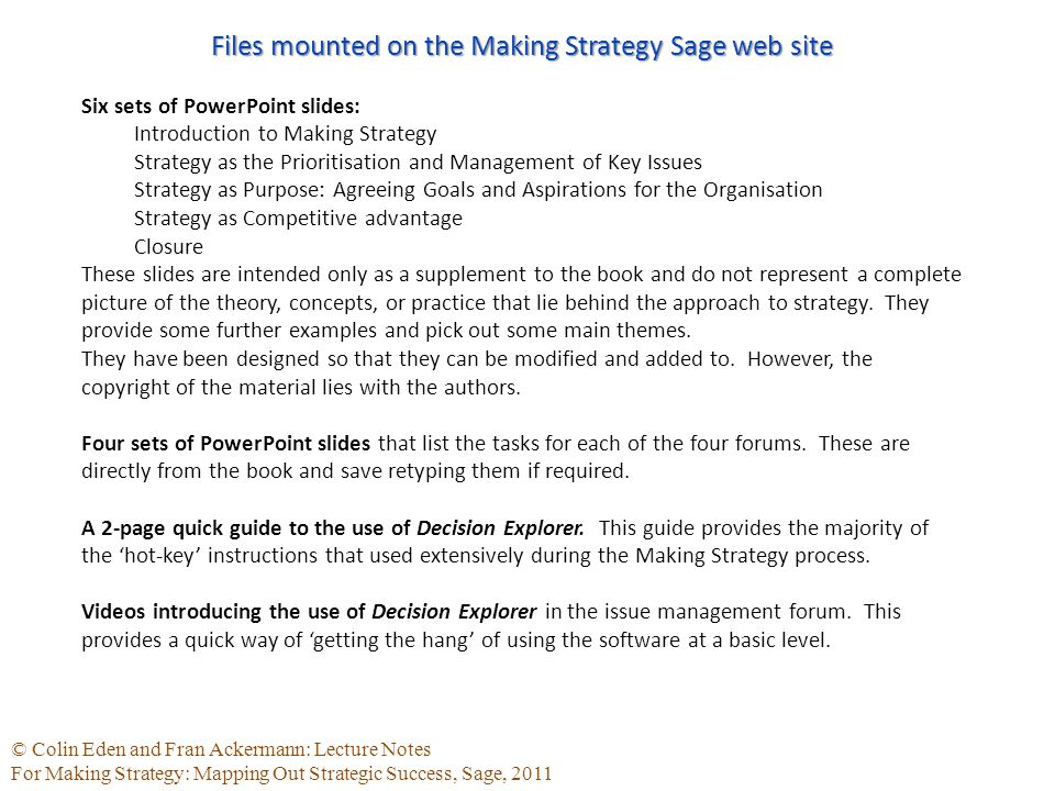 © Colin Eden and Fran Ackermann: Lecture Notes For Making Strategy: Mapping Out Strategic Success, Sage, 2011 Files mounted on the Making Strategy Sage web site Six sets of PowerPoint slides: Introduction to Making Strategy Strategy as the Prioritisation and Management of Key Issues Strategy as Purpose: Agreeing Goals and Aspirations for the Organisation Strategy as Competitive advantage Closure These slides are intended only as a supplement to the book and do not represent a complete picture of the theory, concepts, or practice that lie behind the approach to strategy.
