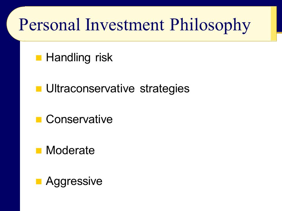 Handling risk Ultraconservative strategies Conservative Moderate Aggressive Personal Investment Philosophy
