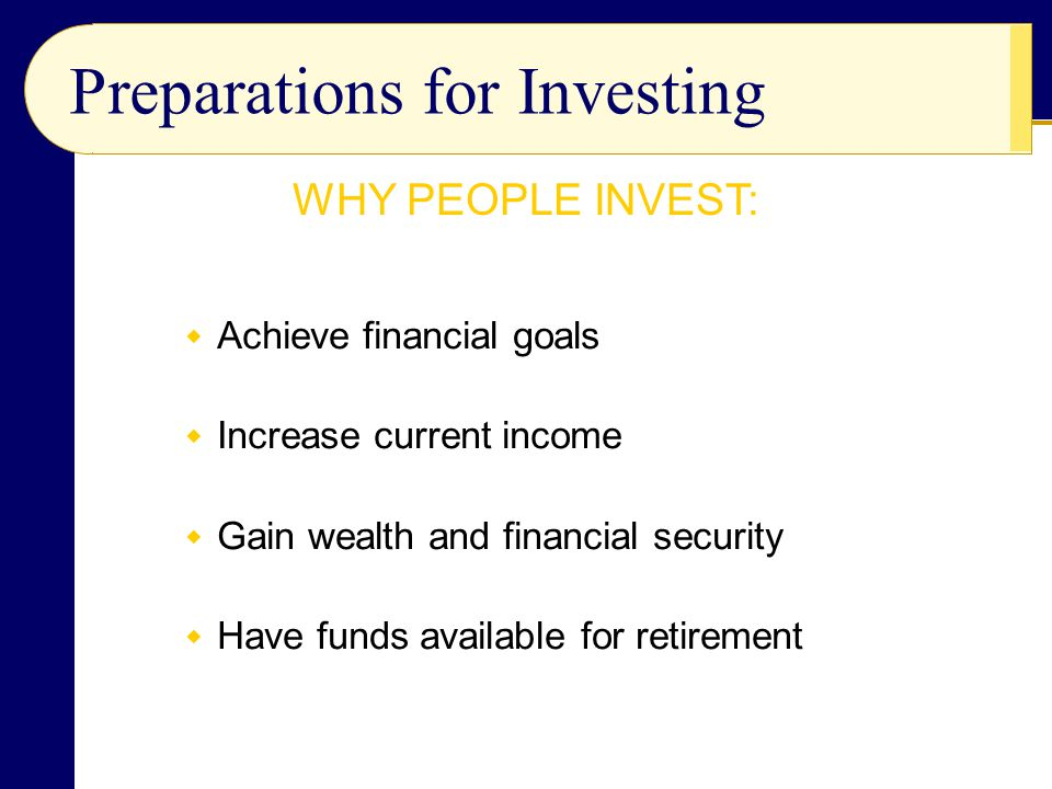 Preparations for Investing  Achieve financial goals  Increase current income  Gain wealth and financial security  Have funds available for retirem