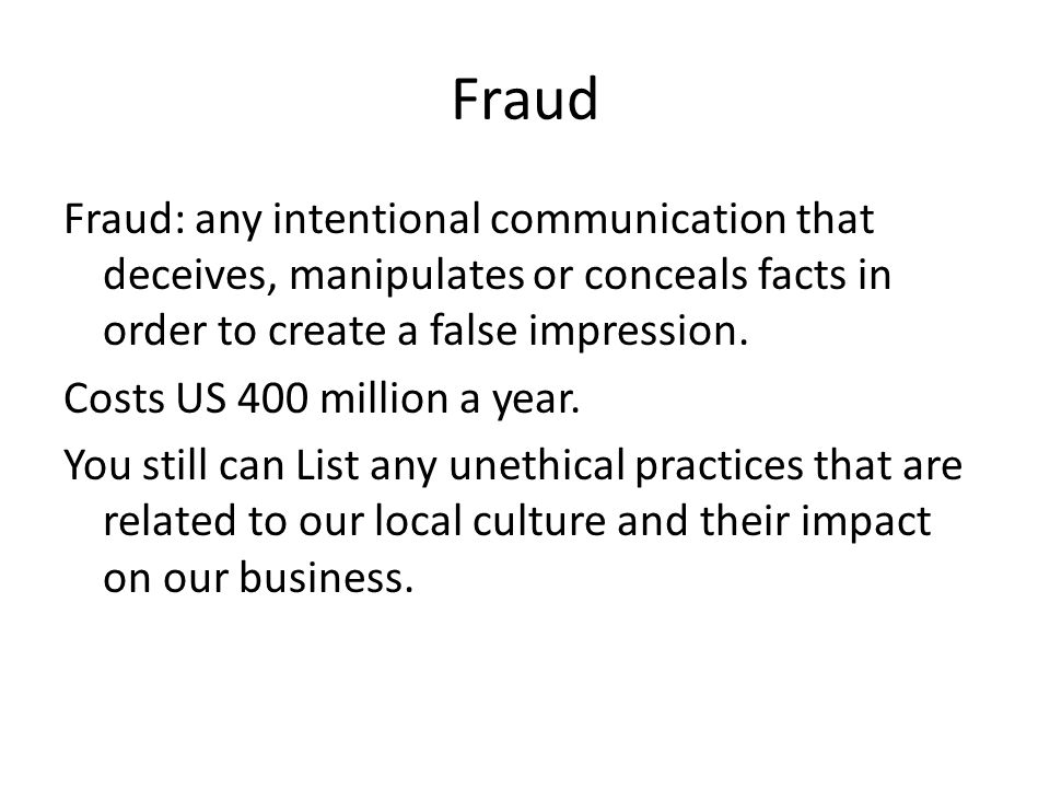 Fraud Fraud: any intentional communication that deceives, manipulates or conceals facts in order to create a false impression. Costs US 400 million a