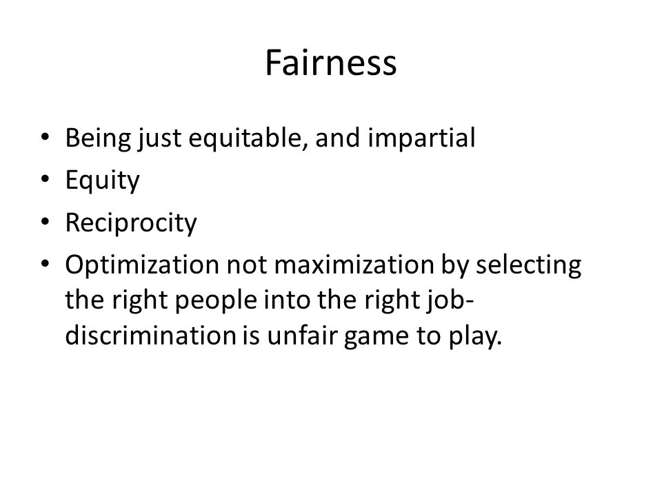 Fairness Being just equitable, and impartial Equity Reciprocity Optimization not maximization by selecting the right people into the right job- discri