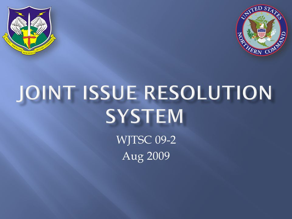 Joint Issue Resolution tool would employ standard terminology for various templates : internal resolution at directorate/special staff level : resolution across component of subordinate command (to COCOM or MAJCOM) : resolution across COCOM, CSA, or Service : resolution involving multiple COCOMs, CSA, and/or Services : resolution involving multiple departments or agencies outside DoD Functional Operational Joint Strategic Interagency Functional Joint Operational Strategic Interagency