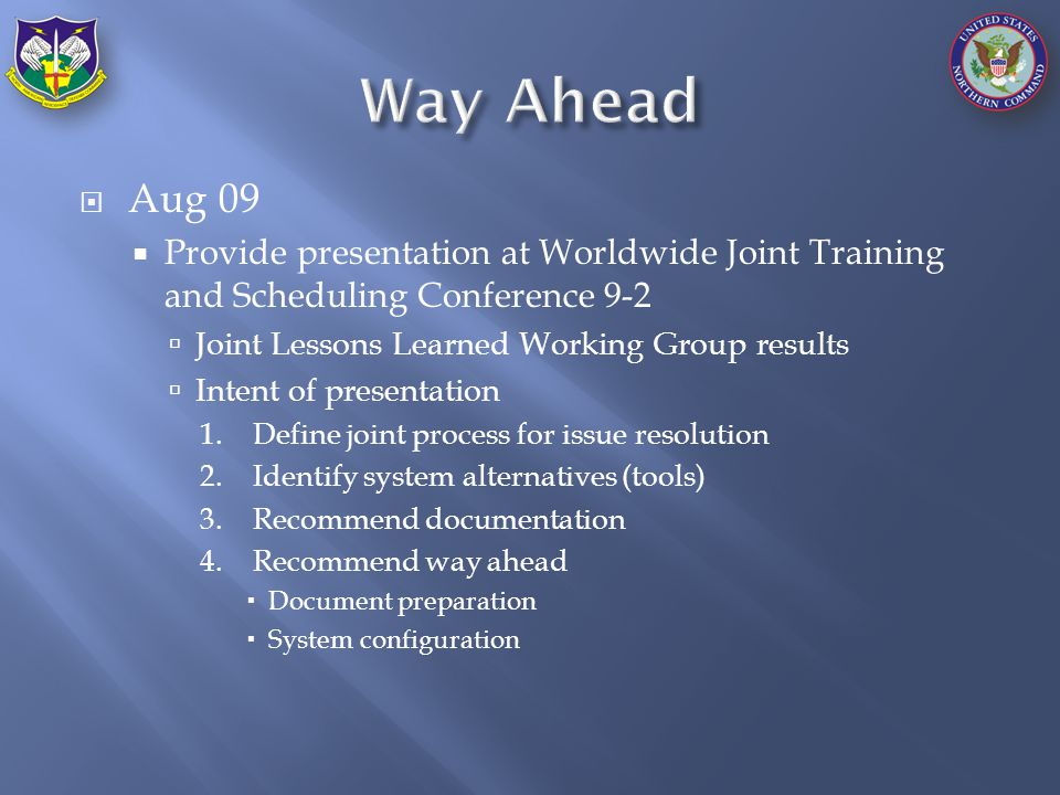  Aug 09  Provide presentation at Worldwide Joint Training and Scheduling Conference 9-2  Joint Lessons Learned Working Group results  Intent of presentation 1.Define joint process for issue resolution 2.Identify system alternatives (tools) 3.Recommend documentation 4.Recommend way ahead  Document preparation  System configuration