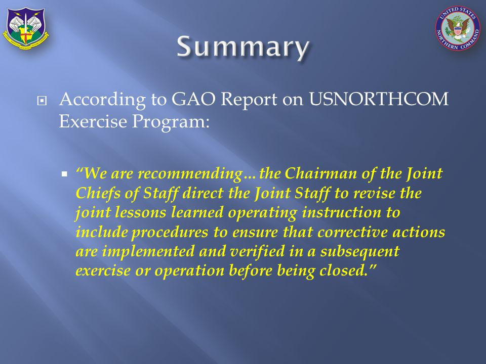 According to GAO Report on USNORTHCOM Exercise Program:  We are recommending…the Chairman of the Joint Chiefs of Staff direct the Joint Staff to revise the joint lessons learned operating instruction to include procedures to ensure that corrective actions are implemented and verified in a subsequent exercise or operation before being closed.