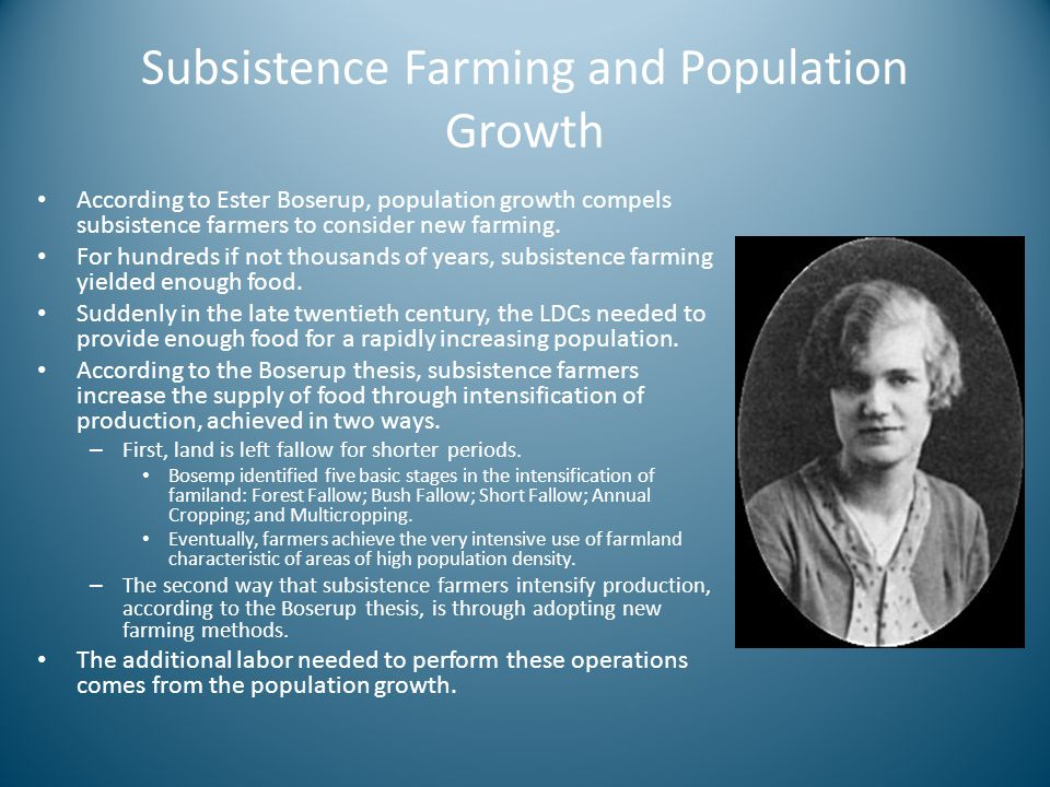 Subsistence Farming and Population Growth According to Ester Boserup, population growth compels subsistence farmers to consider new farming. For hundr