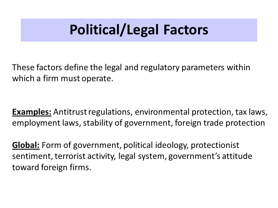 Political/Legal Factors These factors define the legal and regulatory parameters within which a firm must operate. Examples: Antitrust regulations, en