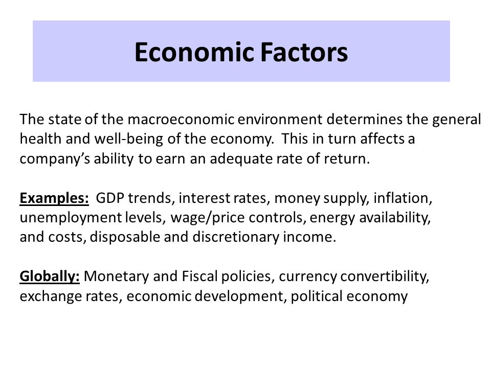 Economic Factors The state of the macroeconomic environment determines the general health and well-being of the economy. This in turn affects a compan