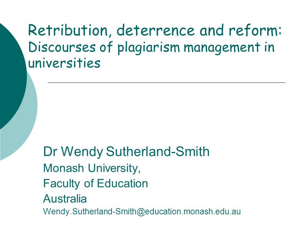 Retribution, deterrence and reform: Discourses of plagiarism management in universities Dr Wendy Sutherland-Smith Monash University, Faculty of Education Australia