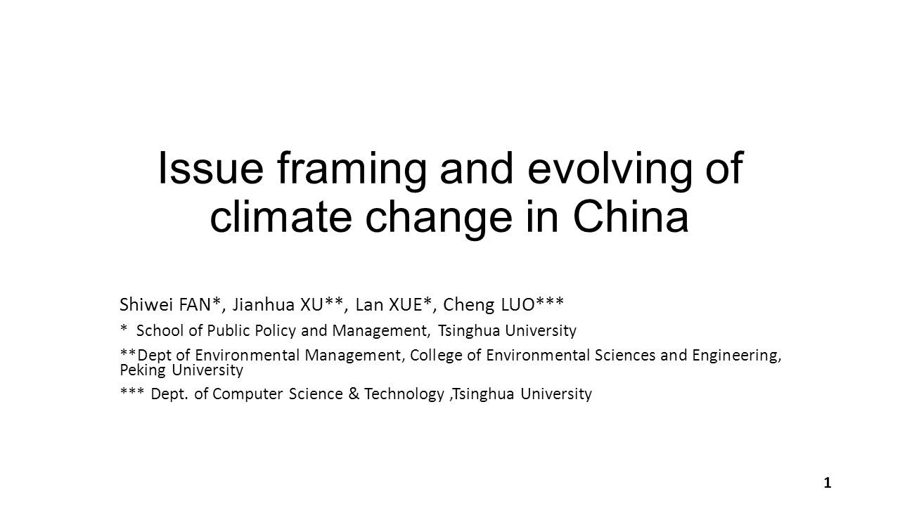 Issue framing and evolving of climate change in China Shiwei FAN*, Jianhua XU**, Lan XUE*, Cheng LUO*** * School of Public Policy and Management, Tsinghua University **Dept of Environmental Management, College of Environmental Sciences and Engineering, Peking University *** Dept.