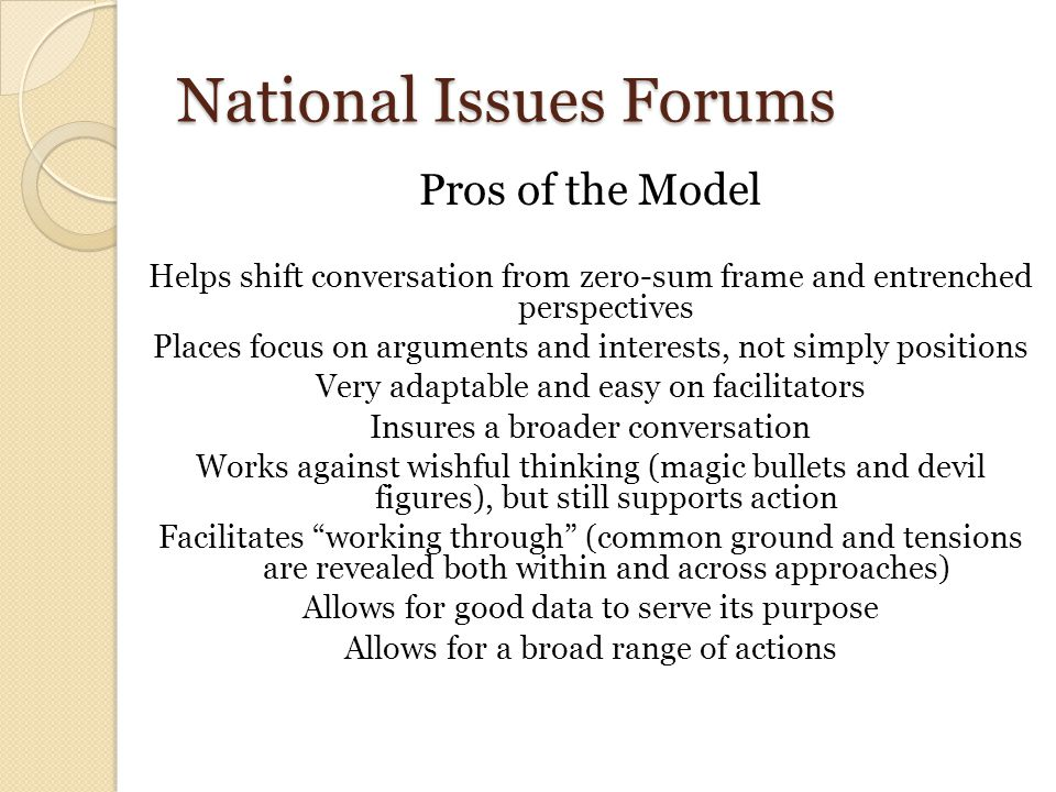 National Issues Forums Pros of the Model Helps shift conversation from zero-sum frame and entrenched perspectives Places focus on arguments and intere