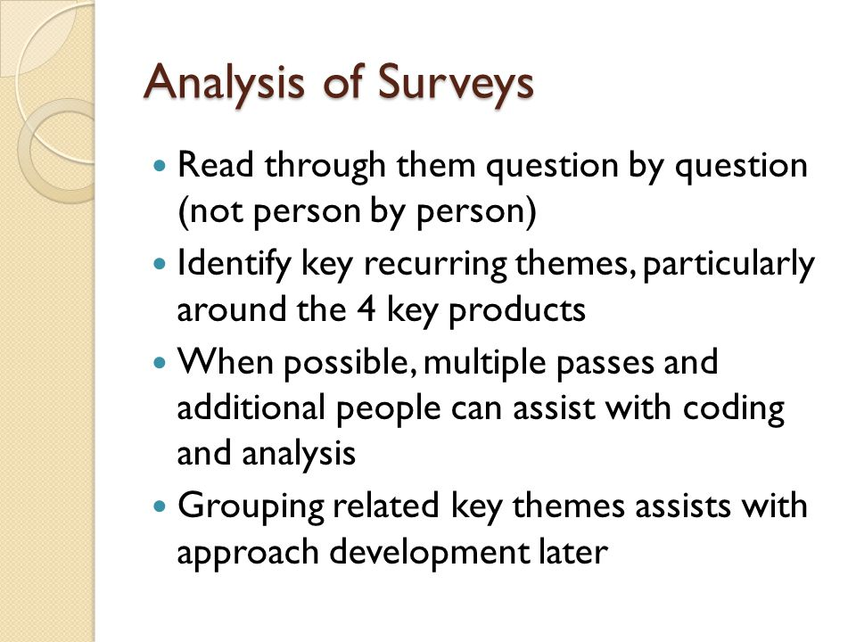 Analysis of Surveys Read through them question by question (not person by person) Identify key recurring themes, particularly around the 4 key products When possible, multiple passes and additional people can assist with coding and analysis Grouping related key themes assists with approach development later