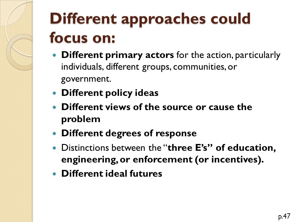 Different approaches could focus on: Different primary actors for the action, particularly individuals, different groups, communities, or government.