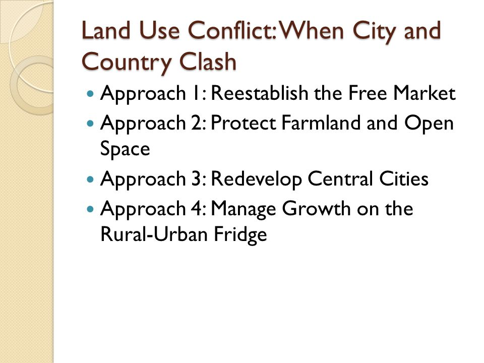 Land Use Conflict: When City and Country Clash Approach 1: Reestablish the Free Market Approach 2: Protect Farmland and Open Space Approach 3: Redevelop Central Cities Approach 4: Manage Growth on the Rural-Urban Fridge