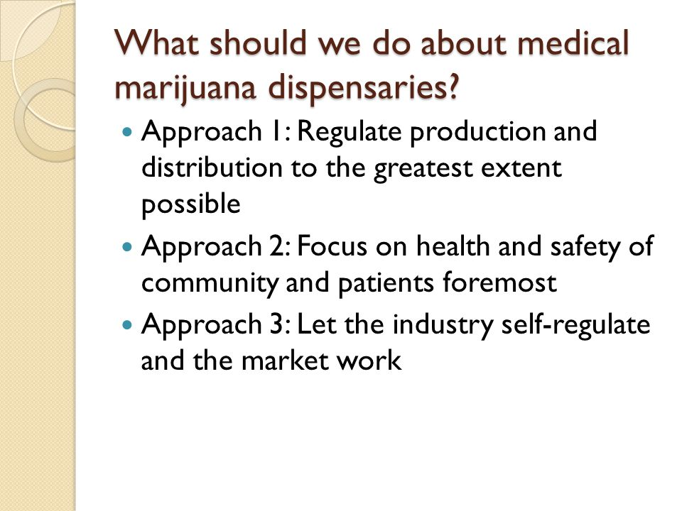 What should we do about medical marijuana dispensaries? Approach 1: Regulate production and distribution to the greatest extent possible Approach 2: F
