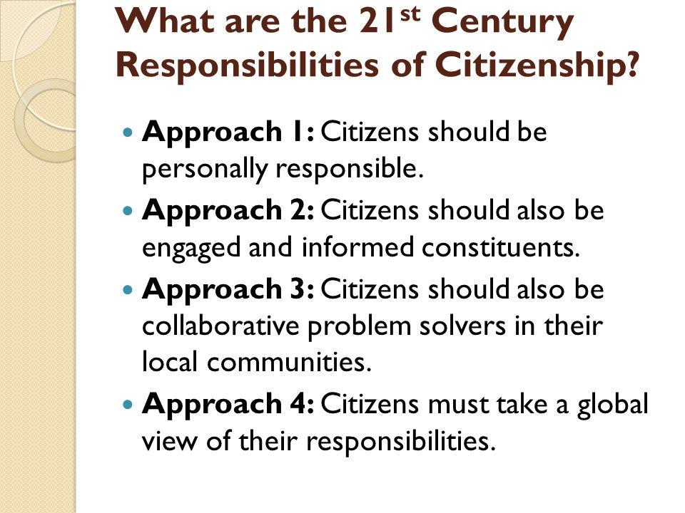 What are the 21 st Century Responsibilities of Citizenship? Approach 1: Citizens should be personally responsible. Approach 2: Citizens should also be