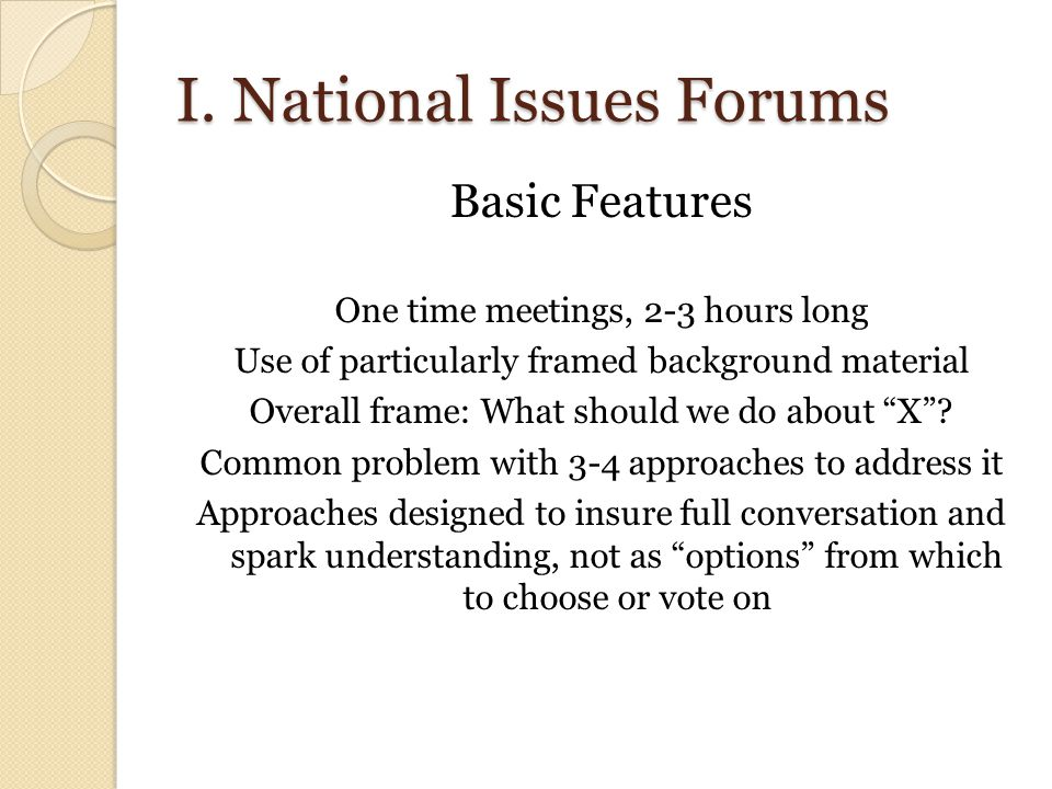 I. National Issues Forums Basic Features One time meetings, 2-3 hours long Use of particularly framed background material Overall frame: What should w