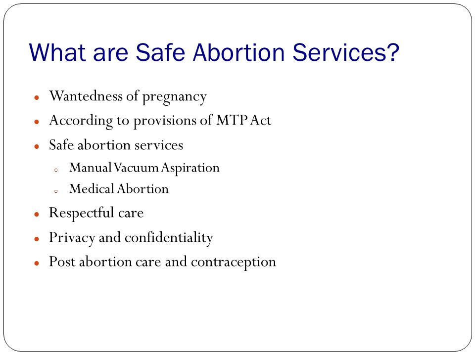 What are Safe Abortion Services? Wantedness of pregnancy According to provisions of MTP Act Safe abortion services o Manual Vacuum Aspiration o Medica