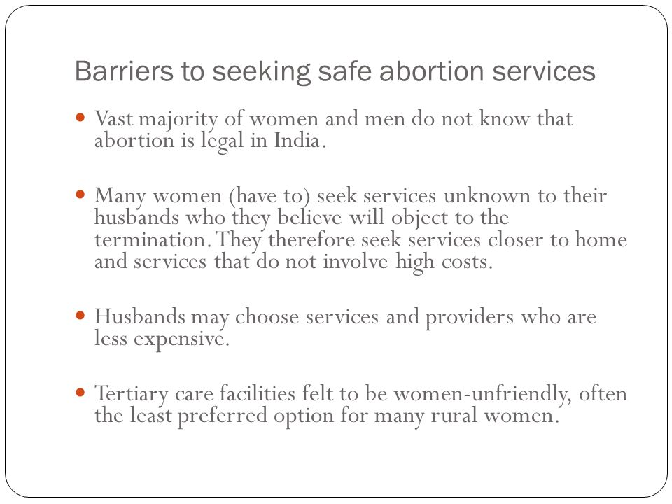 Barriers to seeking safe abortion services Vast majority of women and men do not know that abortion is legal in India. Many women (have to) seek servi