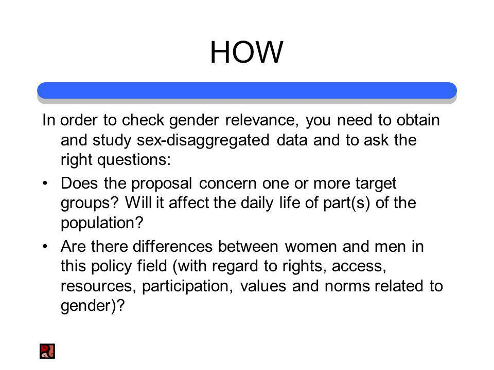 HOW In order to check gender relevance, you need to obtain and study sex-disaggregated data and to ask the right questions: Does the proposal concern