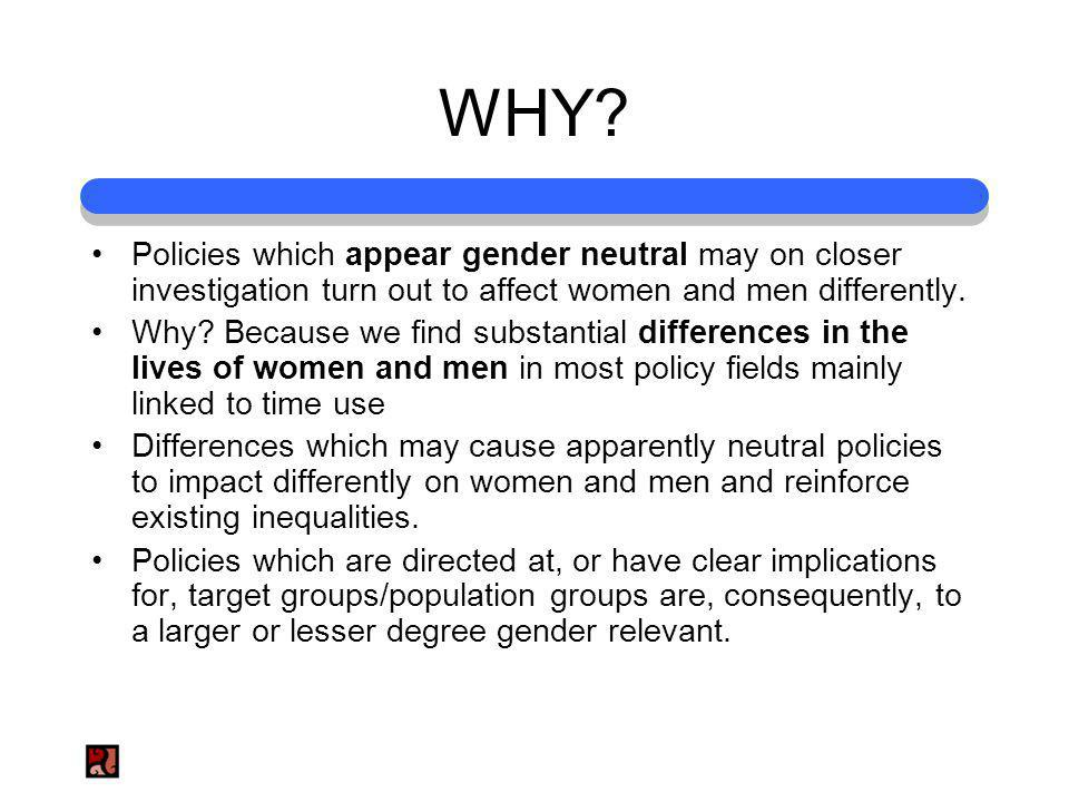 WHY? Policies which appear gender neutral may on closer investigation turn out to affect women and men differently. Why? Because we find substantial d
