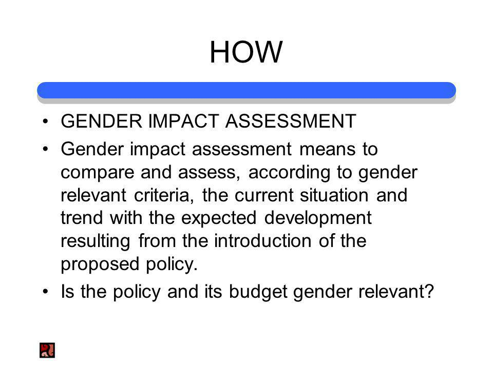 HOW GENDER IMPACT ASSESSMENT Gender impact assessment means to compare and assess, according to gender relevant criteria, the current situation and tr