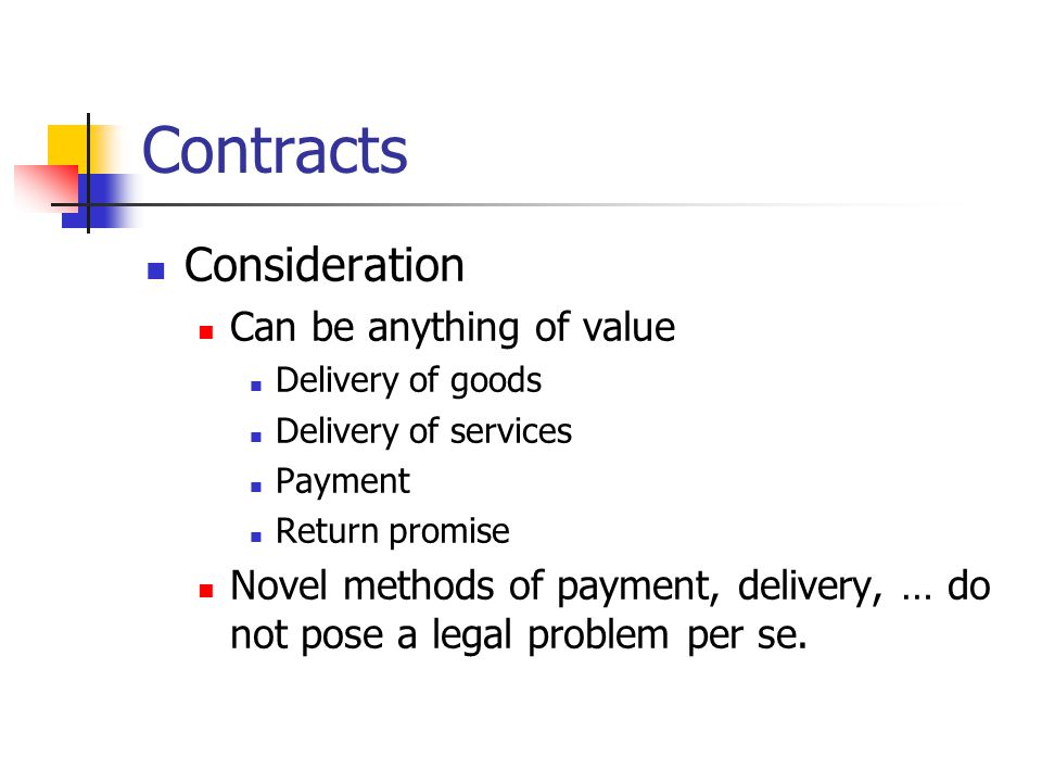 Contracts Consideration Can be anything of value Delivery of goods Delivery of services Payment Return promise Novel methods of payment, delivery, … d