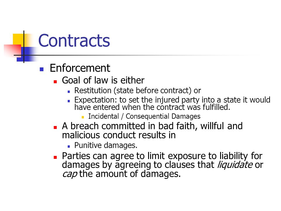 Contracts Enforcement Goal of law is either Restitution (state before contract) or Expectation: to set the injured party into a state it would have entered when the contract was fulfilled.