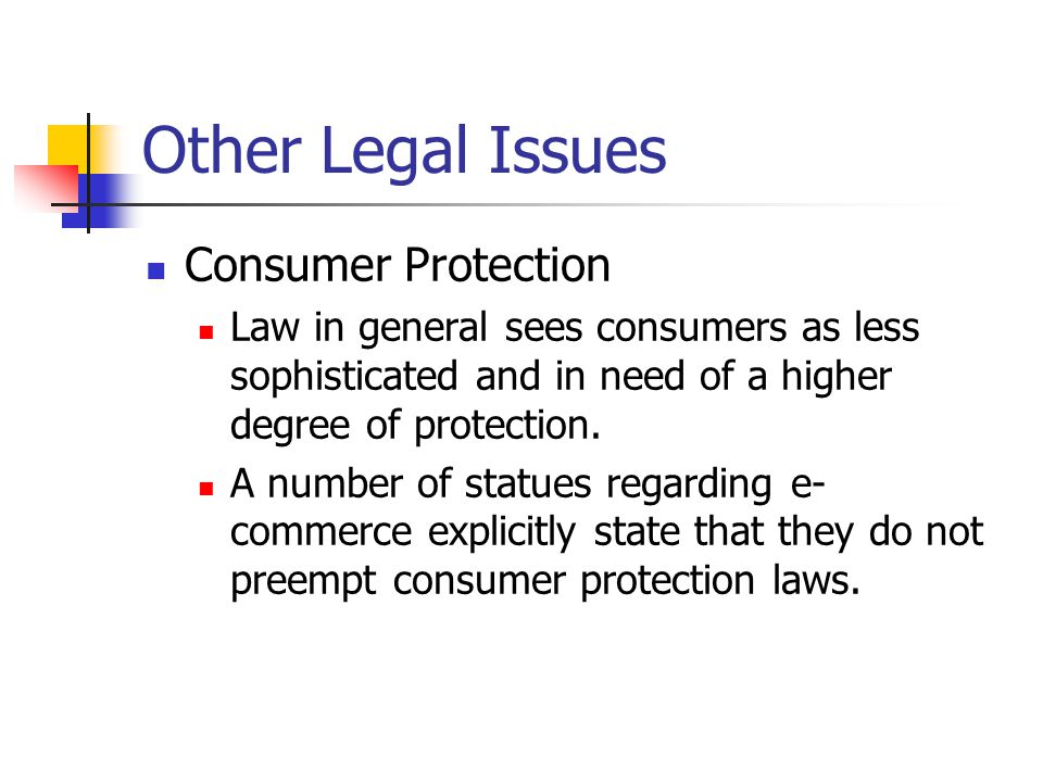 Other Legal Issues Consumer Protection Law in general sees consumers as less sophisticated and in need of a higher degree of protection.