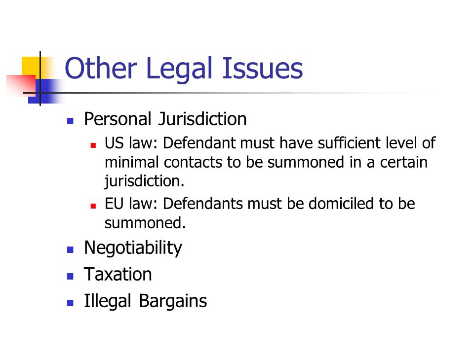 Other Legal Issues Personal Jurisdiction US law: Defendant must have sufficient level of minimal contacts to be summoned in a certain jurisdiction.