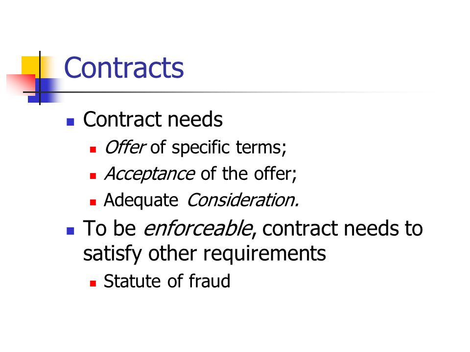 Contracts Contract needs Offer of specific terms; Acceptance of the offer; Adequate Consideration.