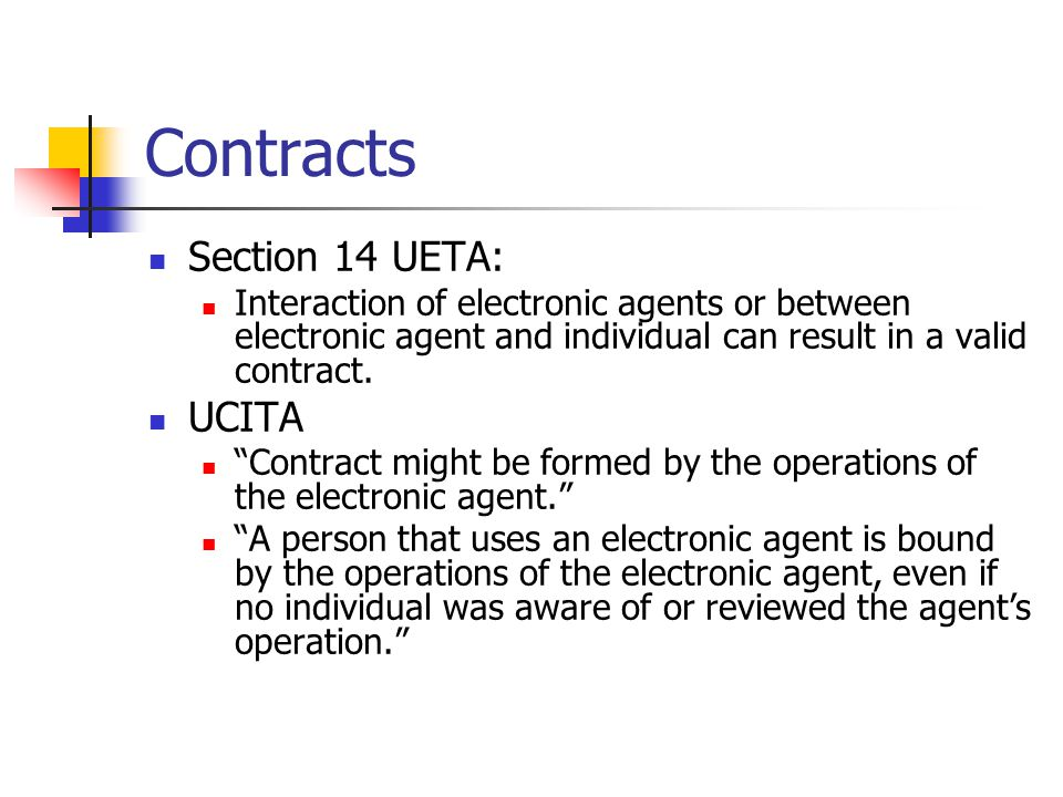 """Contracts Section 14 UETA: Interaction of electronic agents or between electronic agent and individual can result in a valid contract. UCITA """"Contract"""