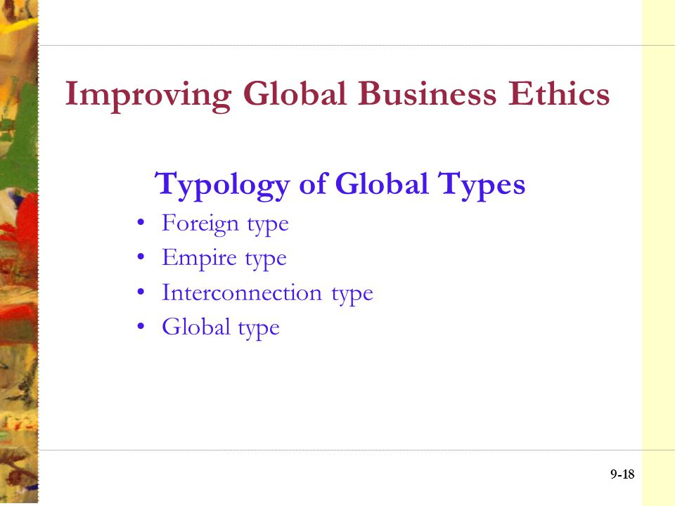 9-17 Improving Global Business Ethics Broad Middle Ground Mix of Home and Host Country Standards Home Country ETHICAL IMPERIALISM Host Country CULTURAL RELATIVISM Application of Ethical Principles (see notes) International Law Global Codes of Conduct Cultural standards Ethical/moral standards of home country Cultural standards Ethical/moral standards of host country Ethical Choices in Home vs.