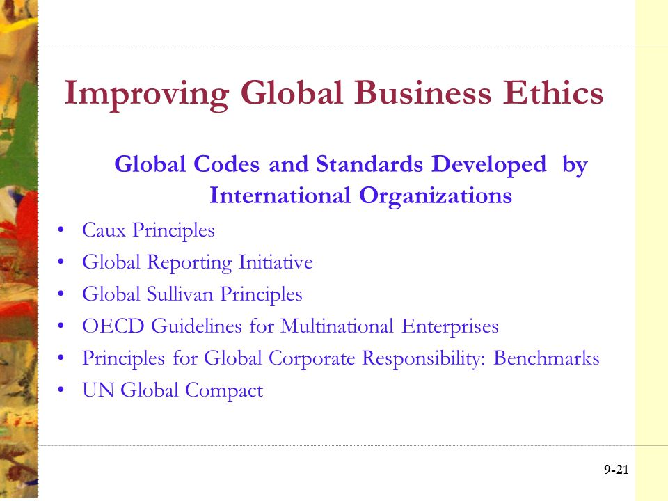 9-20 Improving Global Business Ethics Four Actions for Improving International Business Ethics Create global codes of conduct –Global codes and standards set by corporations –Global Codes and standards set by international organizations Integrate ethics into a global strategy Suspend activities in host country Create ethical impact statements