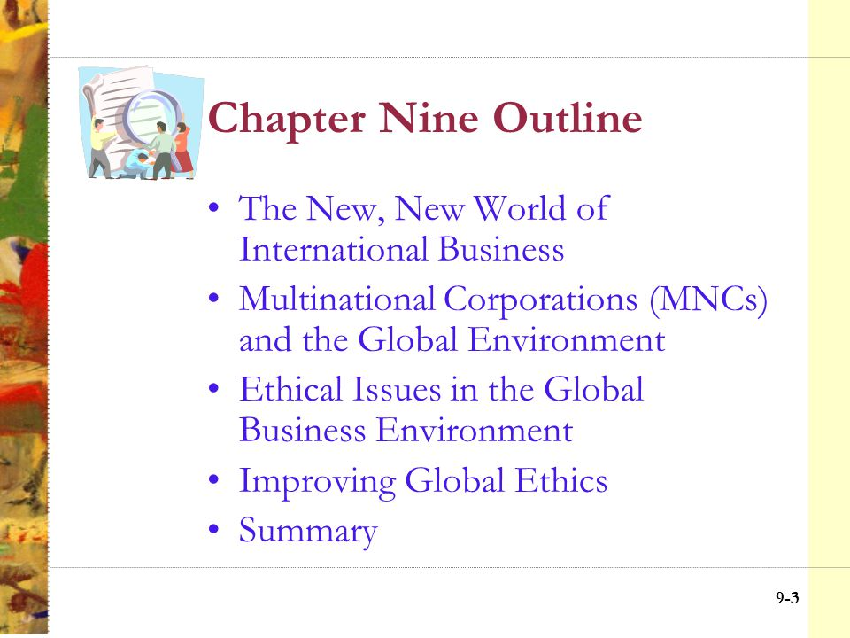 9-22 Chapter Nine Objectives Identify the internationalization and globalization of business Summarize arguments for and against globalization Discuss multinationals in the global environment Identify ethical challenges at the global level Define ISCT, hypernorms and moral free space Outline strategies for improving global ethics Introduce seven moral guidelines for global business