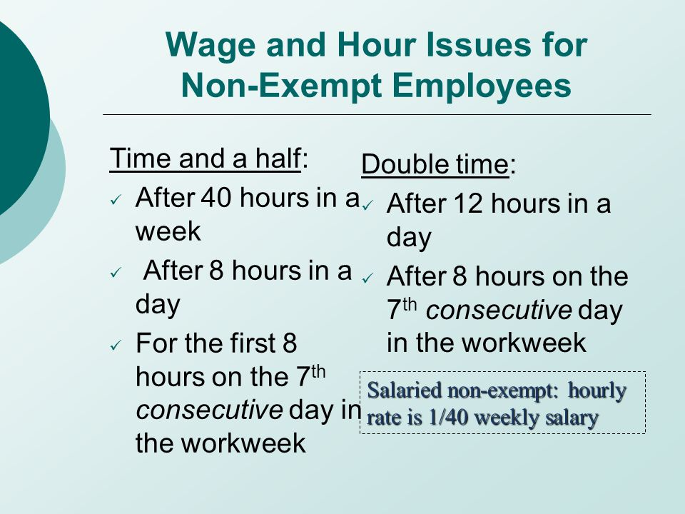 Wage and Hour Issues for Non-Exempt Employees Time and a half: After 40 hours in a week After 8 hours in a day For the first 8 hours on the 7 th consecutive day in the workweek Double time: After 12 hours in a day After 8 hours on the 7 th consecutive day in the workweek Salaried non-exempt: hourly rate is 1/40 weekly salary