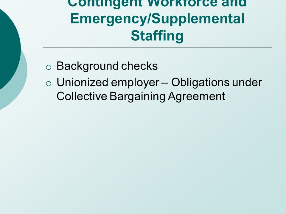 Contingent Workforce and Emergency/Supplemental Staffing  Background checks  Unionized employer – Obligations under Collective Bargaining Agreement